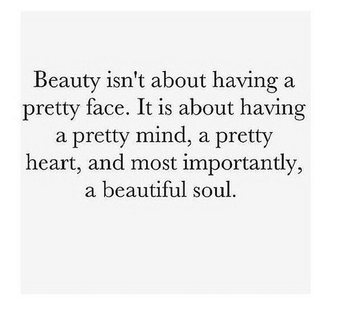 Beautiful, Heart, and Mind: Beauty isn't about having a  pretty face. It is about having  a pretty mind, a pretty  heart, and most importantly,  a beautiful soul