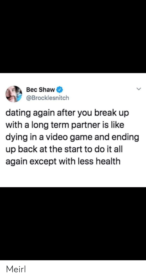 Dating, Break, and Game: Bec Shaw  @Brocklesnitch  dating again after you break up  with a long term partner is like  dying in a video game and ending  up back at the start to do it all  again except with less health Meirl