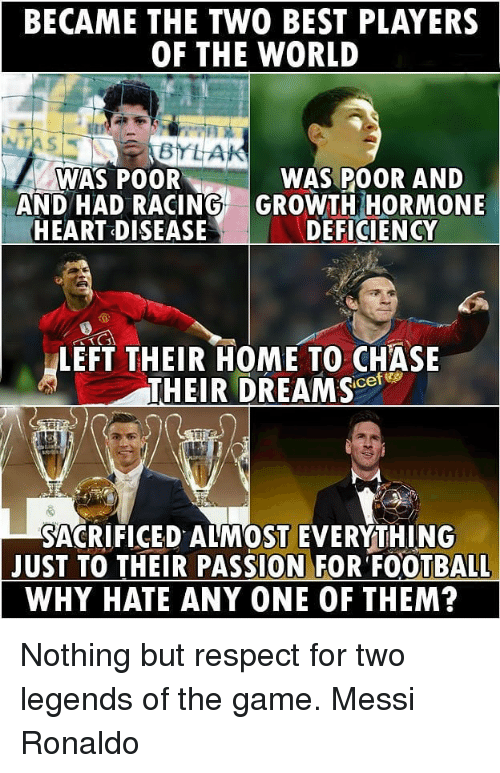 heart disease: BECAME THE TWO BEST PLAYERS  OF THE WORLD  BYLAK  WAS POOR  WAS POOR AND  AND HAD RACING GROWTH HORMONE  HEART DISEASE  DEFICIENCY  LEFT THEIR HOME TO CHASE  THEIR DREAM SC  SACRIFICED ALMOST EVERYTHING  JUST TO THEIR PASSION FOR FOOTBALL  WHY HATE ANY ONE OF THEM? Nothing but respect for two legends of the game. Messi Ronaldo