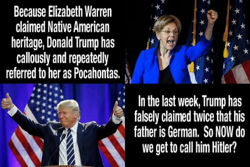 Donald Trump, Elizabeth Warren, and Memes: Because Elizabeth Warren  claimed Native American  heritage, Donald Trump has  callously and repeatedly  referred to her as Pocahontas.  In the last week, Trump has  falsely claimed twice that his  father is German. So NOW do  we get to call him Hitler?