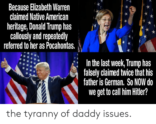 Donald Trump, Elizabeth Warren, and Memes: Because Elizabeth Warren  claimed Native American  heritage, Donald Trump has  callously and repeatedly  referred to her as Pocahontas. j  In the last week, Trump has  falsely claimed twice that his  father is German. So NOW do  we get to call him Hitler? the tyranny of daddy issues.