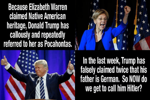 Donald Trump, Elizabeth Warren, and Memes: Because Elizabeth Warren  claimed Native American  heritage, Donald Trump has  calously and repeatedly  referred to her as Pocahontas.  In the last week, Trump has  falsely claimed twice that his  father is German, So NOW do  we get to call him Hitler?