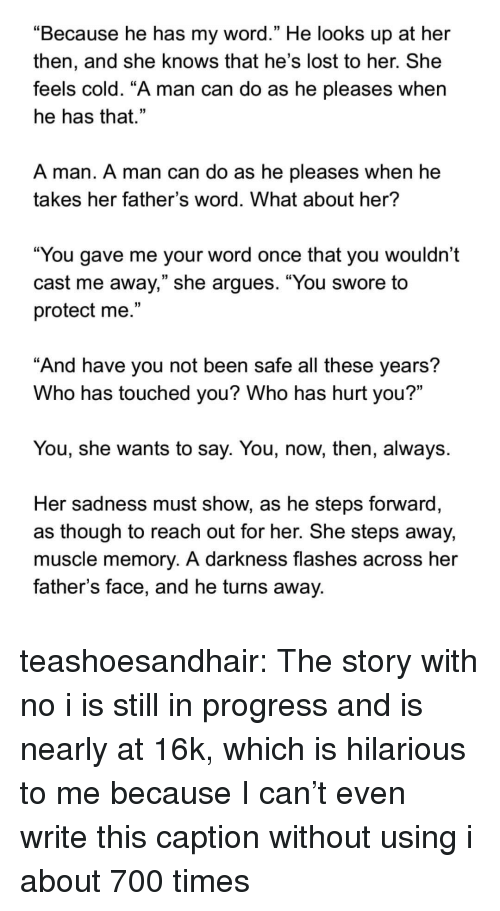 "She Knows, Target, and Tumblr: ""Because he has my word."" He looks up at her  then, and she knows that he's lost to her. She  feels cold. ""A man can do as he pleases when  he has that.""  A man. A man can do as he pleases when he  takes her father's word. What about her?  ""You gave me your word once that you wouldn't  cast me away,"" she argues. ""You swore to  protect me.""  And have you not been safe all these years?  Who has touched you? Who has hurt you?""  You, she wants to say. You, now, then, always.  Her sadness must show, as he steps forward  as though to reach out for her. She steps away,  muscle memory. A darkness flashes across her  father's face, and he turns away. teashoesandhair:  The story with no i is still in progress and is nearly at 16k, which is hilarious to me because I can't even write this caption without using i about 700 times"