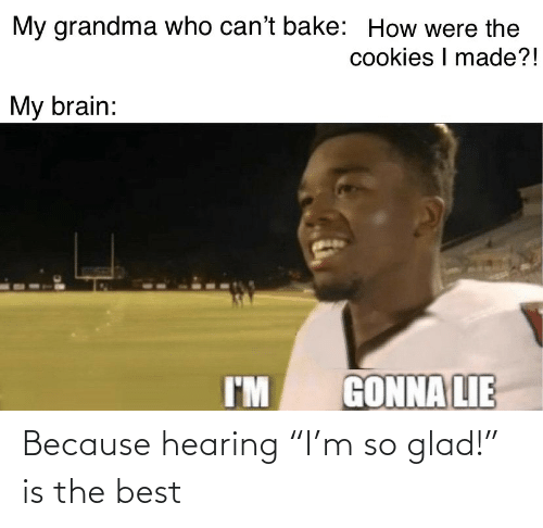 "because: Because hearing ""I'm so glad!"" is the best"