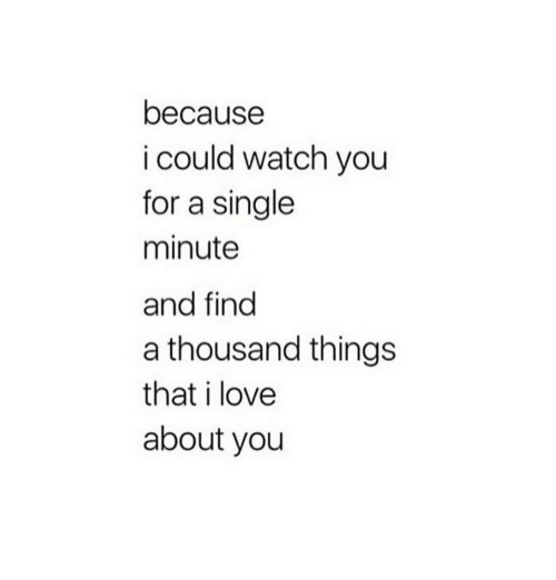 Watch You: because  i could watch you  for a single  minute  and find  a thousand things  that i love  about you