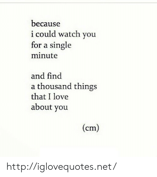 Watch You: because  i could watch you  for a single  minute  and find  a thousand things  that I love  about you  (cm) http://iglovequotes.net/