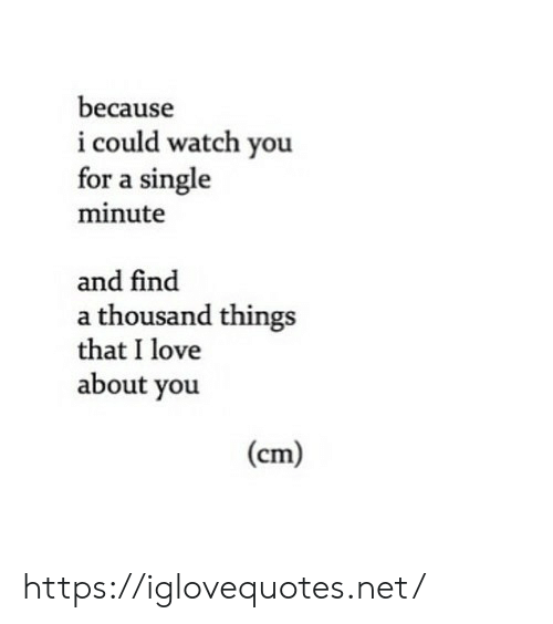 Watch You: because  i could watch you  for a single  minute  and find  a thousand things  that I love  about you  (cm) https://iglovequotes.net/