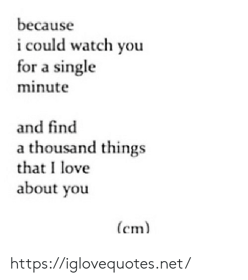 Love, Watch, and Single: because  i could watch you  for a single  minute  and find  a thousand things  that I love  about you  (cm https://iglovequotes.net/
