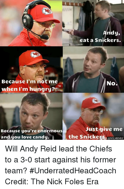 The Nick: Because I'm not me  when I'm hungry?  Because you're enormous  and you love candy.  dy,  eat a snickers.  No.  Just give me  the Snickers.  @NFL MEMEZ Will Andy Reid lead the Chiefs to a 3-0 start against his former team? #UnderratedHeadCoach