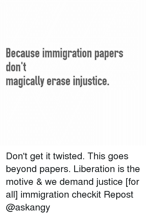 Memes, Justice for All, and 🤖: Because immigration papers  don't  magically erase injustice. Don't get it twisted. This goes beyond papers. Liberation is the motive & we demand justice [for all] immigration checkit Repost @askangy