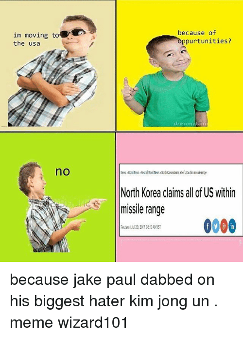 Kim Jong Un Memes: because of  im moving to  the usa  ppurtunities?  dreamaim  no  North Korea claims all of US within  missile range  にaancesas 0000  in because jake paul dabbed on his biggest hater kim jong un . meme wizard101