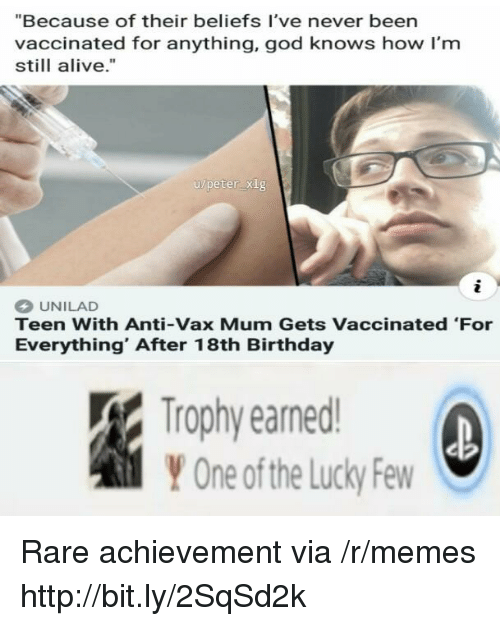 """Alive, Birthday, and God: """"Because of their beliefs I've never been  vaccinated for anything, god knows how I'm  still alive.""""  u/peter xig  2  UNILAD  Teen With Anti-Vax Mum Gets Vaccinated 'For  Everything' After 18th Birthday  Trophy earned  Y One ofthe Lucky Few Rare achievement via /r/memes http://bit.ly/2SqSd2k"""