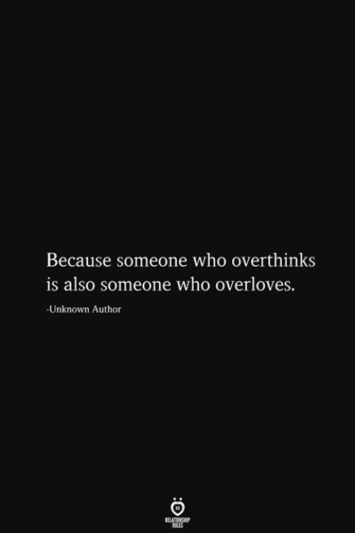Who, Unknown, and Relationship: Because someone who overthinks  is also someone who overloves.  -Unknown Author  RELATIONSHIP  ES