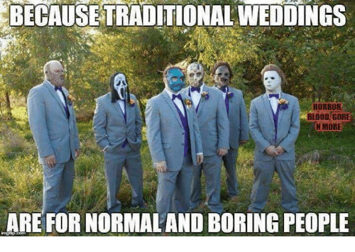 Boring People: BECAUSE TRADITIONAL WEDDINGS  HORROR  BLOOD GORE  N MORE  ARE FOR NORMALAND BORING PEOPLE