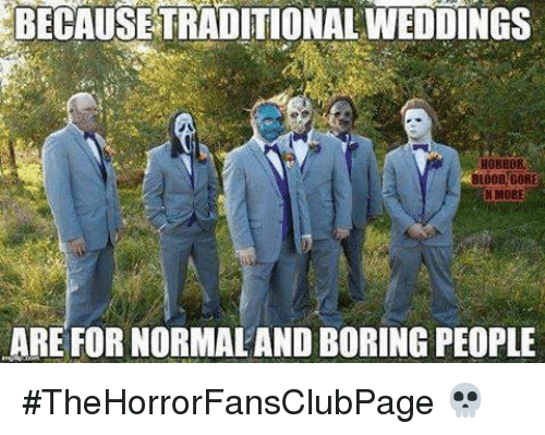 Boring People: BECAUSE TRADITIONALWEDDINGS  HOBBOB  BLOOD GORE  NMOBE  ARE FOR NORMALAND BORING PEOPLE #TheHorrorFansClubPage 💀