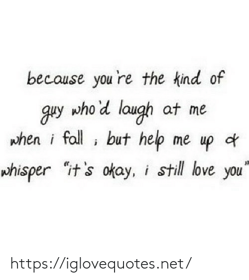 "you re: because you 're the kind of  guy who'd laugh at me  when i fall ; but help me up d  whisper ""it's okay, i still love you"" https://iglovequotes.net/"