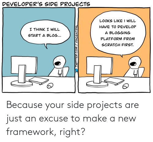 excuse: Because your side projects are just an excuse to make a new framework, right?
