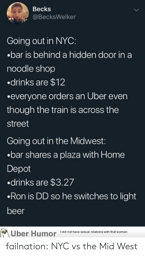 Noodle: Becks  @BecksWelker  Going out in NYC:  .bar is behind a hidden door in a  noodle shop  drinks are $12  .everyone orders an Uber even  though the train is across the  street  Going out in the Midwest:  .bar shares a plaza with Home  Depot  .drinks are $3.27  .Ron is DD so he switches to light  beer  I did not have sexual relations with that woman  Uber Humor failnation:  NYC vs the Mid West