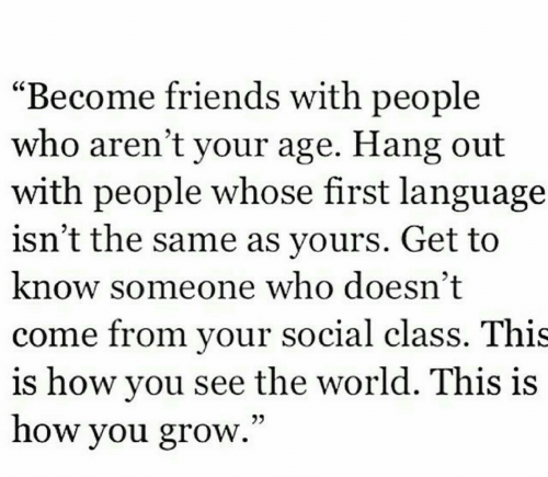 "Friends, World, and How: ""Become friends with people  who aren't your age. Hang out  with people whose first language  isn't the same as yours. Get to  know someone who doesn't  come from your social class. This  is how you see the world. This is  how you grow.""  03"