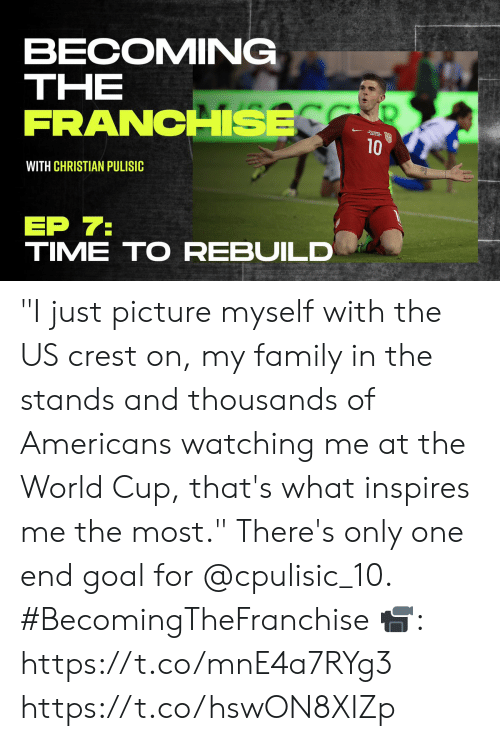 """World Cup: BECOMING  ΤHE  FRANCHSE  10  WITH CHRISTIAN PULISIC  ЕP 7:  TIME TO REBUILD """"I just picture myself with the US crest on, my family in the stands and thousands of Americans watching me at the World Cup, that's what inspires me the most.""""   There's only one end goal for @cpulisic_10. #BecomingTheFranchise  📹: https://t.co/mnE4a7RYg3 https://t.co/hswON8XIZp"""
