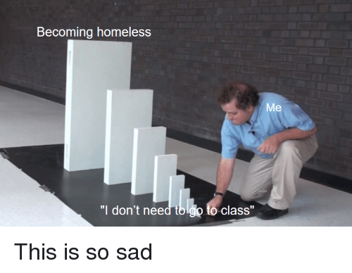 "Homeless, Sad, and Class: Becoming homeless  Me  ""I don't need tb.lgo to class"" This is so sad"