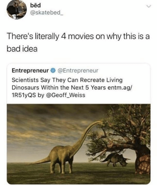 Bad, Movies, and Dinosaurs: bed  @skatebed  There's literally 4 movies on why this is a  bad idea  Entrepreneur@Entrepreneur  Scientists Say They Can Recreate Living  Dinosaurs Within the Next 5 Years entm.ag/  1R51yQS by @Geoff_Weiss