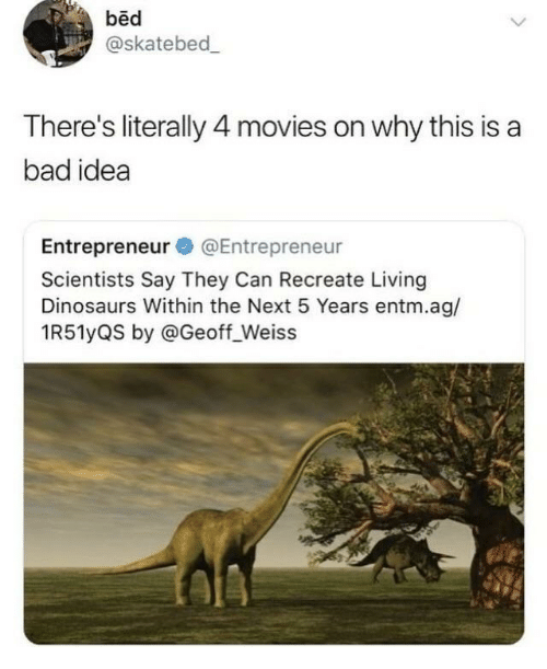 Bad, Movies, and Dinosaurs: bed  @skatebed  There's literally 4 movies on why this is a  bad idea  Entrepreneur @Entrepreneur  Scientists Say They Can Recreate Living  Dinosaurs Within the Next 5 Years entm.ag/  1R51yQS by @Geoff_Weiss
