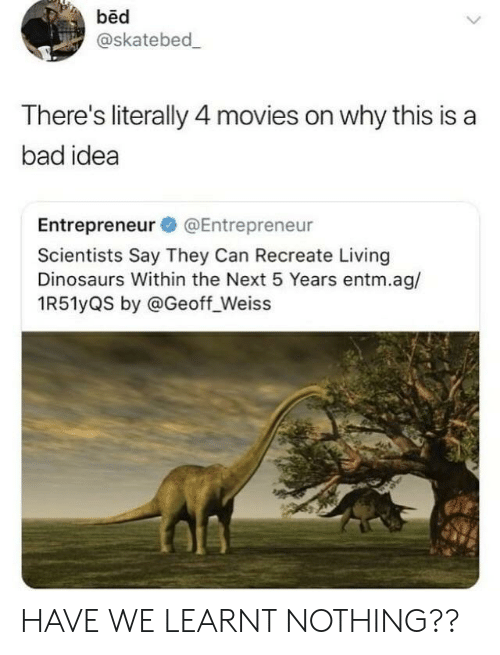 Bad, Movies, and Dinosaurs: bed  @skatebed  There's literally 4 movies on why this is a  bad idea  Entrepreneur @Entrepreneur  Scientists Say They Can Recreate Living  Dinosaurs Within the Next 5 Years entm.ag/  1R51yQS by @Geoff_Weiss HAVE WE LEARNT NOTHING??