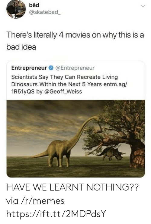 Bad, Memes, and Movies: bed  @skatebed  There's literally 4 movies on why this is a  bad idea  Entrepreneur @Entrepreneur  Scientists Say They Can Recreate Living  Dinosaurs Within the Next 5 Years entm.ag/  1R51yQS by @Geoff_Weiss HAVE WE LEARNT NOTHING?? via /r/memes https://ift.tt/2MDPdsY