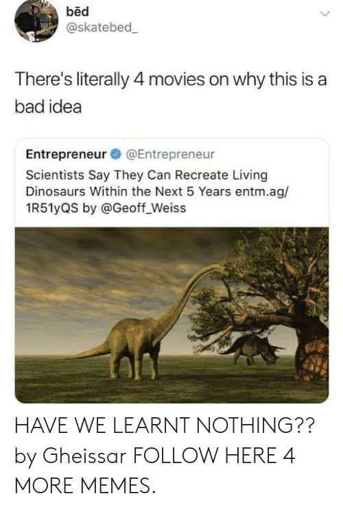 Bad, Dank, and Memes: bed  @skatebed  There's literally 4 movies on why this is a  bad idea  Entrepreneur @Entrepreneur  Scientists Say They Can Recreate Living  Dinosaurs Within the Next 5 Years entm.ag/  1R51yQS by @Geoff_Weiss HAVE WE LEARNT NOTHING?? by Gheissar FOLLOW HERE 4 MORE MEMES.