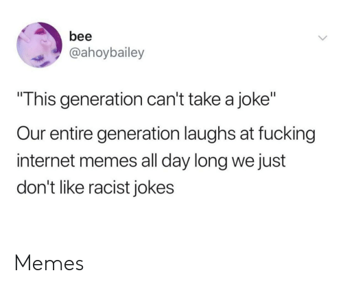 """Fucking, Internet, and Memes: bee  @ahoybailey  This generation can't take a joke""""  Our entire generation laughs at fucking  internet memes all day long we just  don't like racist jokes Memes"""