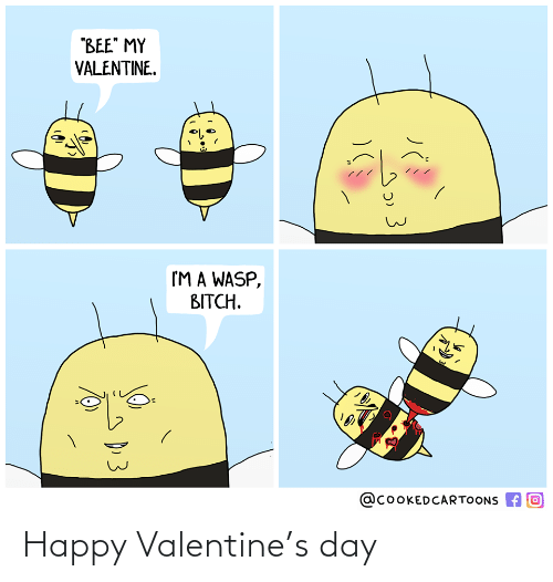 """bee: """"BEE"""" MY  VALENTINE.  I'M A WASP,  BITCH.  @COOKEDCARTOONS A O  D.3 Happy Valentine's day"""