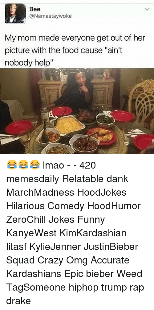 """Relaters: Bee  @Namastay woke  My mom made everyone get out of her  picture with the food cause """"ain't  nobody help 😂😂😂 lmao - - 420 memesdaily Relatable dank MarchMadness HoodJokes Hilarious Comedy HoodHumor ZeroChill Jokes Funny KanyeWest KimKardashian litasf KylieJenner JustinBieber Squad Crazy Omg Accurate Kardashians Epic bieber Weed TagSomeone hiphop trump rap drake"""