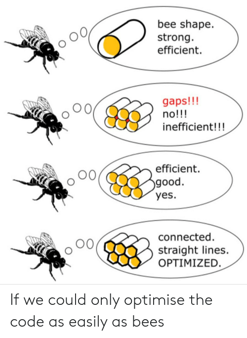 Connected, Good, and Strong: bee shape  strong  efficient  gaps!!!  no!!!  inefficient!!!  efficient  good.  yes.  connected  straight lines.  OPTIMIZED. If we could only optimise the code as easily as bees