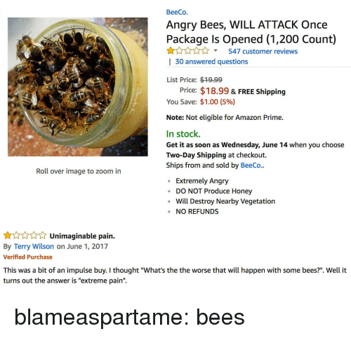 "impulse: BeeCo.  Angry Bees, WILL ATTACK Once  Package Is Opened (1,200 Count)  Y547 customer reviews  | 30 answered questions  List Price: $19.99  Price: $18.99 & FREE Shipping  You Save: $1.00 (5%)  Note: Not eligible for Amazon Prime.  In stock.  Get it as soon as Wednesday, June 14 when you choose  Two-Day Shipping at checkout.  Ships from and sold by BeeCo..  Roll over image to zoom in  Extremely Angry  DO NOT Produce Honey  Will Destroy Nearby Vegetatiorn  NO REFUNDS   Unimaginable pain.  By Terry Wilson on June 1, 2017  Verified Purchase  impulse buy. I thought ""What's th  turns out the answer is ""extreme pain"". blameaspartame: bees"