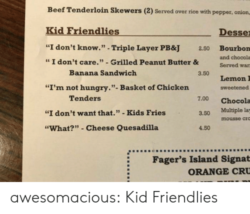 """quesadilla: Beef Tenderloin Skewers (2) Served over rice with pepper, oniorn,  Kid Friendlies  Desse  """"I don't know."""" - Triple Layer PB&J  Bourbon  and chocola  Served wan  2.50  I don't care."""" Grilled Peanut Butter &  Banana Sandwich  3.50  Lemon I  sweetened  7.00 Chocola  """"I'm not hungry.""""- Basket of Chicken  Tenders  """"I don't want that."""" - Kids Fries  3.50 Multiple la  mousse cro  """"What?"""" Cheese Quesadilla  4.50  Fager's Island Signat  ORANGE CRU awesomacious:  Kid Friendlies"""