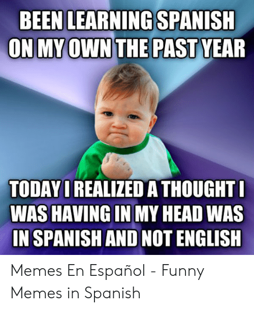 Funny, Head, and Memes: BEEN LEARNING SPANISH  TODAY I REALIZED A THOUGHT  WAS HAVING IN MY HEAD WAS  IN SPANISH AND NOT ENGLISH Memes En Español - Funny Memes in Spanish