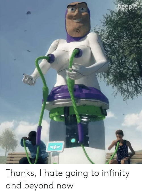Infinity, Beyond, and Now: beeple Thanks, I hate going to infinity and beyond now