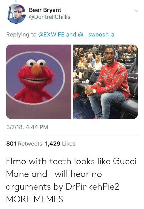 Elmo: Beer Bryant  @DontrellChillis  Replying to @EXWIFE and @_swoosh_a  3/7/18, 4:44 PM  801 Retweets 1,429 Likes Elmo with teeth looks like Gucci Mane and I will hear no arguments by DrPinkehPie2 MORE MEMES