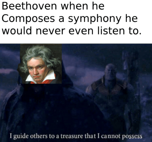 Beethoven, Never, and Symphony: Beethoven when he  Composes a symphony he  would never even listen to.  I guide others to a treasure that I cannot possess
