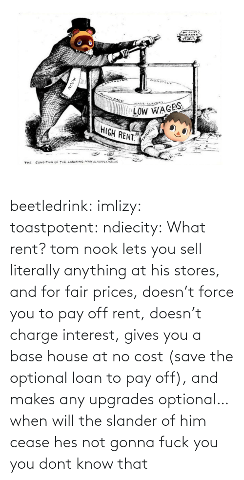hes: beetledrink:  imlizy:  toastpotent:  ndiecity:  What rent?   tom nook lets you sell literally anything at his stores, and for fair prices, doesn't force you to pay off rent, doesn't charge interest, gives you a base house at no cost (save the optional loan to pay off), and makes any upgrades optional… when will the slander of him cease   hes not gonna fuck you   you dont know that
