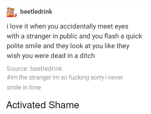 ditch: beetledrinlk  i love it when you accidentally meet eyes  with a stranger in public and you flash a quick  polite smile and they look at you like they  wish you were dead in a ditch  Source: beetledrink  #im the stranger im so fucking sorry i never  smile in time Activated Shame