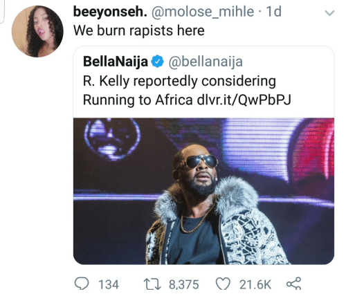 Africa, R. Kelly, and Running: beeyonseh. @molose_mihle 1d  We burn rapists here  molose mihle  BellaNaija @bellanaija  R. Kelly reportedly considering  Running to Africa dlvr.it/QwPbPJ  134  8,375 21.6K