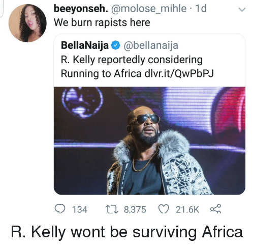 Africa, R. Kelly, and Running: beeyonseh. @molose_mihle 1d  We burn rapists here  molose mihle  BellaNaija @bellanaija  R. Kelly reportedly considering  Running to Africa dlvr.it/QwPbPJ  134  8,375 21.6K R. Kelly wont be surviving Africa