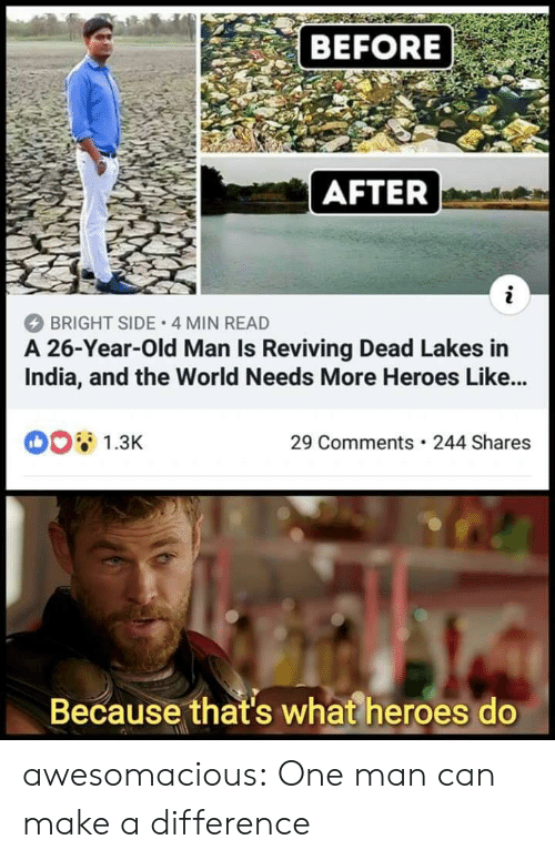 before after: BEFORE  AFTER  BRIGHT SIDE 4 MIN READ  A 26-Year-Old Man Is Reviving Dead Lakes in  India, and the World Needs More Heroes Like...  1.3K  29 Comments 244 Shares  Because that's what heroes do awesomacious:  One man can make a difference