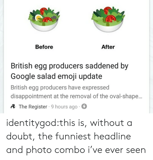 before after: Before  After  British egg producers saddened by  Google salad emoji update  British egg producers have expressed  disappointment at the removal of the oval-shape.  A The Register 9 hours ago- identitygod:this is, without a doubt, the funniest headline and photo combo i've ever seen
