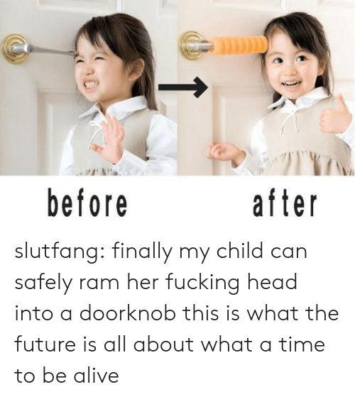 before after: before  after slutfang:   finally my child can safely ram her fucking head into a doorknob this is what the future is all about what a time to be alive
