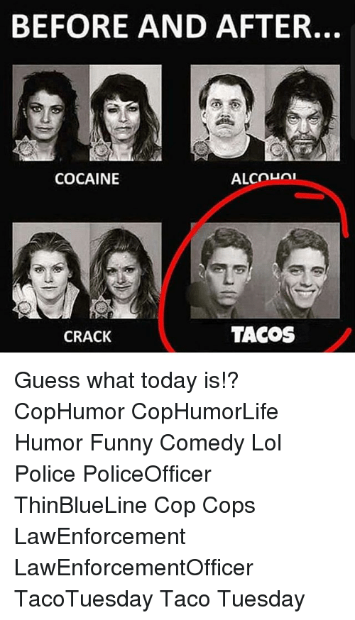 taco tuesday: BEFORE AND AFTER.  ALCOLni  COCAINE  TACOS  CRACK Guess what today is!? CopHumor CopHumorLife Humor Funny Comedy Lol Police PoliceOfficer ThinBlueLine Cop Cops LawEnforcement LawEnforcementOfficer TacoTuesday Taco Tuesday