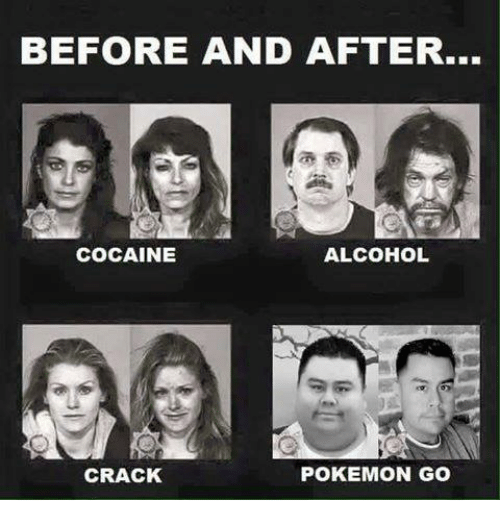 Cocaines: BEFORE AND AFTER...  COCAINE  ALCOHOL  CRACK  POKEMON GO