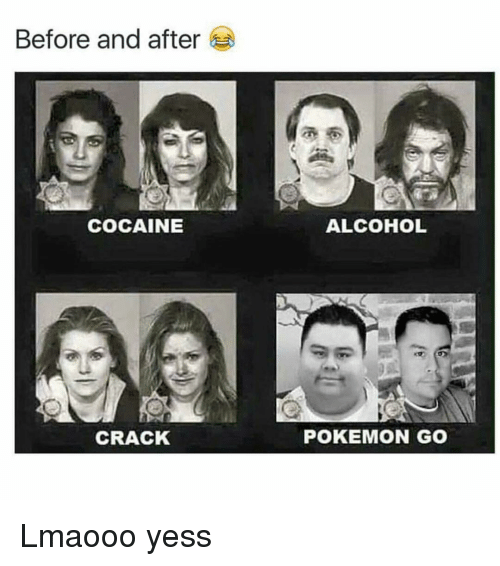 Cocaines: Before and after  COCAINE  CRACK  ALCOHOL  POKEMON GO Lmaooo yess